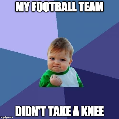 Houston proud! | MY FOOTBALL TEAM DIDN'T TAKE A KNEE | image tagged in memes,success kid,national anthem,take a knee,donald trump,colin kaepernick | made w/ Imgflip meme maker