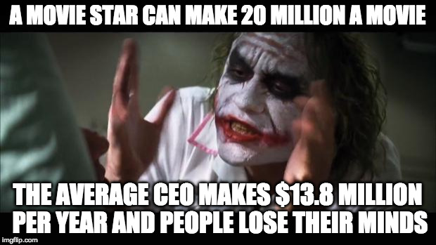 Hypocrites.  | A MOVIE STAR CAN MAKE 20 MILLION A MOVIE THE AVERAGE CEO MAKES $13.8 MILLION PER YEAR AND PEOPLE LOSE THEIR MINDS | image tagged in memes,and everybody loses their minds,hypocrites,hollywood,college liberal,ceo | made w/ Imgflip meme maker