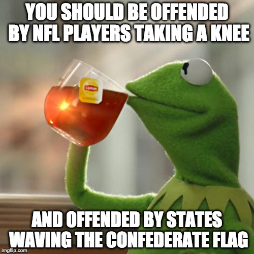 Sorry but ether both flags mean a lot of things or either action means little. Let the liberals be hypocrites, not us.  | YOU SHOULD BE OFFENDED BY NFL PLAYERS TAKING A KNEE AND OFFENDED BY STATES WAVING THE CONFEDERATE FLAG | image tagged in but thats none of my business,kermit the frog,confederate flag,donald trump,nfl,take a knee | made w/ Imgflip meme maker