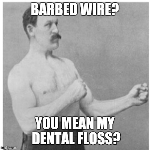 Overly Manly Man Meme | BARBED WIRE? YOU MEAN MY DENTAL FLOSS? | image tagged in memes,overly manly man | made w/ Imgflip meme maker
