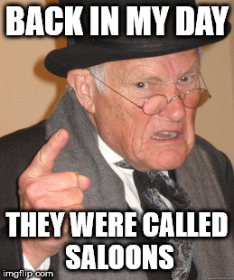 Back In My Day Meme | BACK IN MY DAY THEY WERE CALLED SALOONS | image tagged in memes,back in my day | made w/ Imgflip meme maker