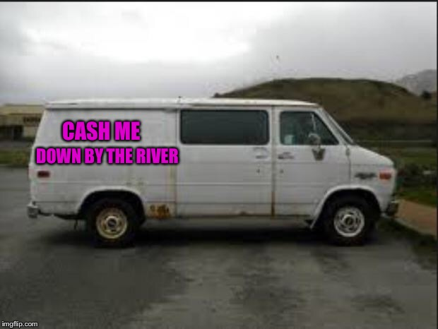 Creepy Van | CASH ME DOWN BY THE RIVER | image tagged in creepy van | made w/ Imgflip meme maker