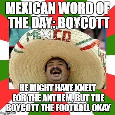 MEXICAN WORD OF THE DAY: BOYCOTT HE MIGHT HAVE KNELT FOR THE ANTHEM, BUT THE BOYCOTT THE FOOTBALL OKAY | image tagged in mexican word of the day | made w/ Imgflip meme maker