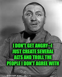 I DON'T GET ANGRY--I JUST CREATE SEVERAL ALTS AND TROLL THE PEOPLE I DON'T AGREE WITH | made w/ Imgflip meme maker
