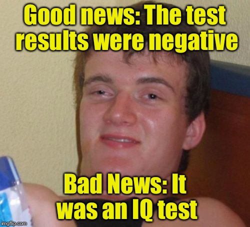 I have some good news and some bad news | Good news: The test results were negative Bad News: It was an IQ test | image tagged in memes,10 guy,bad news | made w/ Imgflip meme maker
