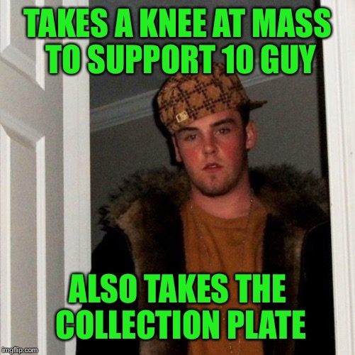 TAKES A KNEE AT MASS TO SUPPORT 10 GUY ALSO TAKES THE COLLECTION PLATE | made w/ Imgflip meme maker