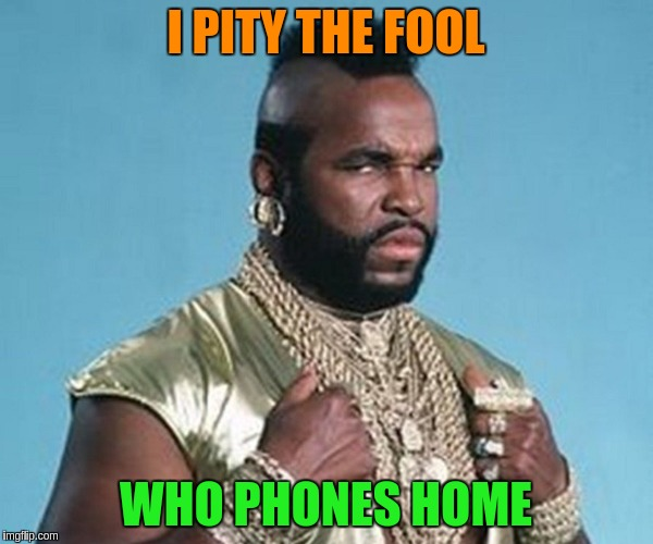 I PITY THE FOOL WHO PHONES HOME | made w/ Imgflip meme maker
