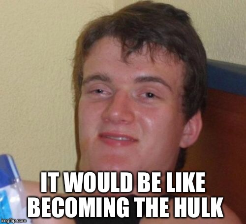 10 Guy Meme | IT WOULD BE LIKE BECOMING THE HULK | image tagged in memes,10 guy | made w/ Imgflip meme maker