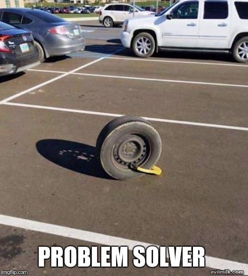 Problem solved | PROBLEM SOLVER | image tagged in problems,parking | made w/ Imgflip meme maker