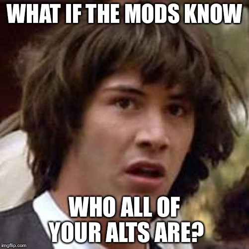 Conspiracy Keanu Meme | WHAT IF THE MODS KNOW WHO ALL OF YOUR ALTS ARE? | image tagged in memes,conspiracy keanu | made w/ Imgflip meme maker