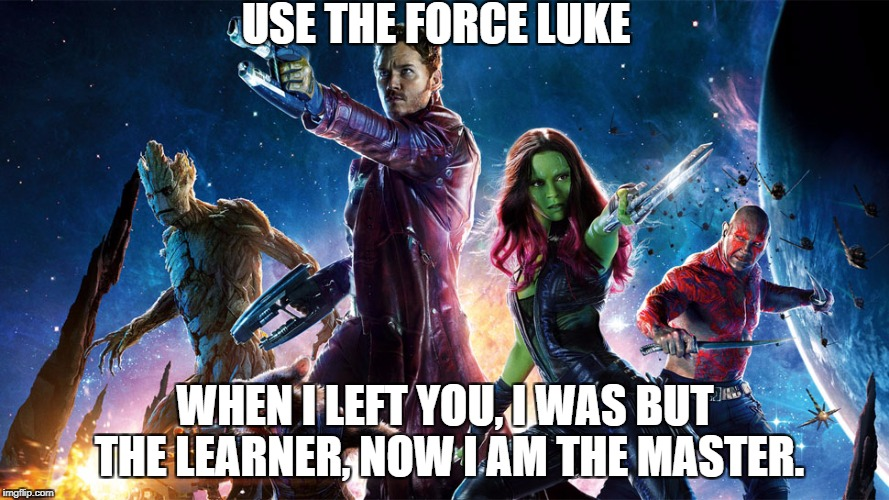 Star Wars Meets Guardians of the Galaxaay  | USE THE FORCE LUKE WHEN I LEFT YOU, I WAS BUT THE LEARNER, NOW I AM THE MASTER. | image tagged in star wars | made w/ Imgflip meme maker