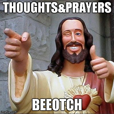 Thoughts & Prayers, Bee-otch | THOUGHTS&PRAYERS BEEOTCH | image tagged in memes,buddy christ | made w/ Imgflip meme maker