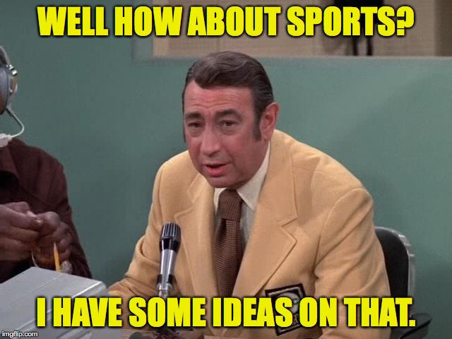 WELL HOW ABOUT SPORTS? I HAVE SOME IDEAS ON THAT. | made w/ Imgflip meme maker