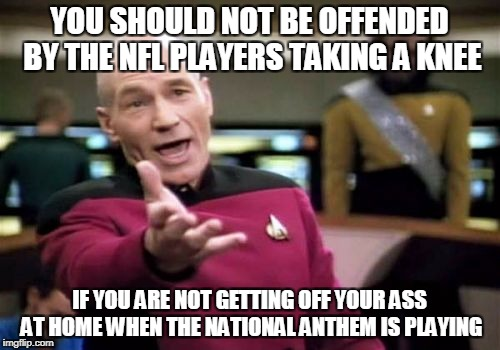 Picard Wtf Meme | YOU SHOULD NOT BE OFFENDED BY THE NFL PLAYERS TAKING A KNEE IF YOU ARE NOT GETTING OFF YOUR ASS AT HOME WHEN THE NATIONAL ANTHEM IS PLAYING | image tagged in memes,picard wtf | made w/ Imgflip meme maker