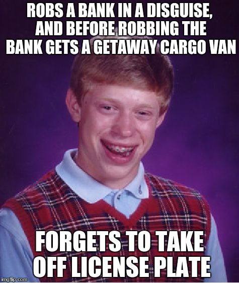Talk about a bank robber's worst nightmare! | ROBS A BANK IN A DISGUISE, AND BEFORE ROBBING THE BANK GETS A GETAWAY CARGO VAN FORGETS TO TAKE OFF LICENSE PLATE | image tagged in memes,bad luck brian,bank robber,oh no | made w/ Imgflip meme maker