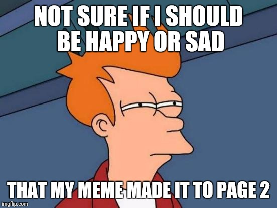 So close to front page!! | NOT SURE IF I SHOULD BE HAPPY OR SAD THAT MY MEME MADE IT TO PAGE 2 | image tagged in memes,futurama fry | made w/ Imgflip meme maker