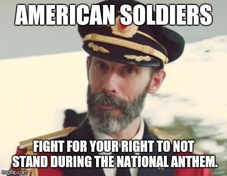 Captain Obvious | AMERICAN SOLDIERS FIGHT FOR YOUR RIGHT TO NOT STAND DURING THE NATIONAL ANTHEM. | image tagged in captain obvious | made w/ Imgflip meme maker