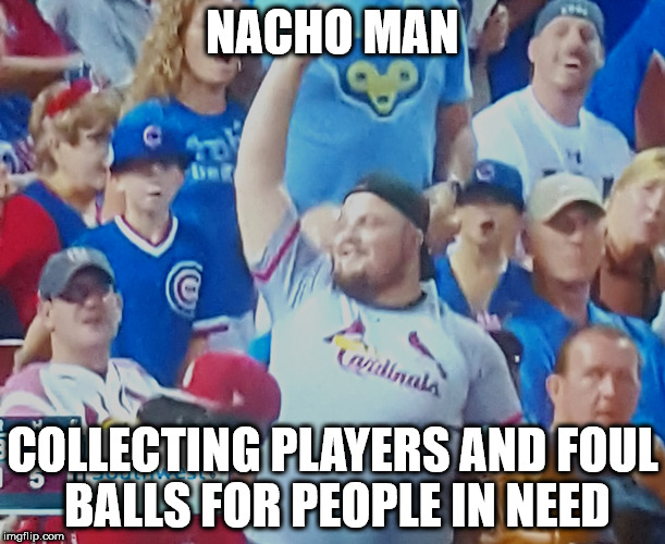 Nacho Man Cometh | NACHO MAN COLLECTING PLAYERS AND FOUL BALLS FOR PEOPLE IN NEED | image tagged in chicago cubs,cardinals,mlb,nachos | made w/ Imgflip meme maker
