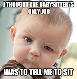 Skeptical Baby Meme | I THOUGHT THE BABYSITTER''S ONLY JOB WAS TO TELL ME TO SIT | image tagged in memes,skeptical baby | made w/ Imgflip meme maker