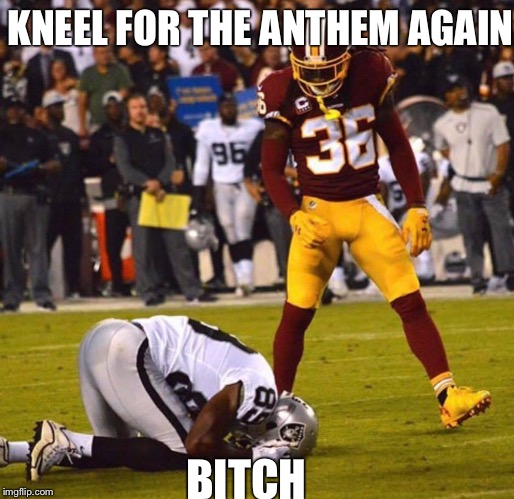 KNEEL FOR THE ANTHEM AGAIN B**CH | image tagged in nfl memes | made w/ Imgflip meme maker