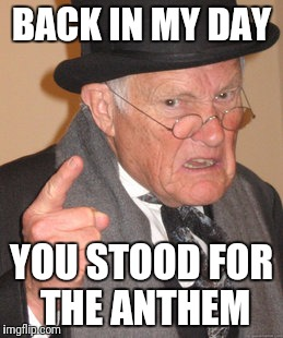 Back In My Day Meme | BACK IN MY DAY YOU STOOD FOR THE ANTHEM | image tagged in memes,back in my day | made w/ Imgflip meme maker