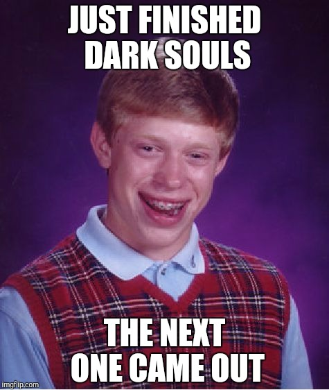 Bad Luck Brian Meme | JUST FINISHED DARK SOULS THE NEXT ONE CAME OUT | image tagged in memes,bad luck brian | made w/ Imgflip meme maker