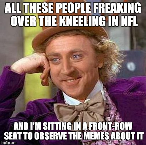 Stop disrespecting the flag, dammit.  | ALL THESE PEOPLE FREAKING OVER THE KNEELING IN NFL AND I'M SITTING IN A FRONT-ROW SEAT TO OBSERVE THE MEMES ABOUT IT | image tagged in memes,creepy condescending wonka | made w/ Imgflip meme maker