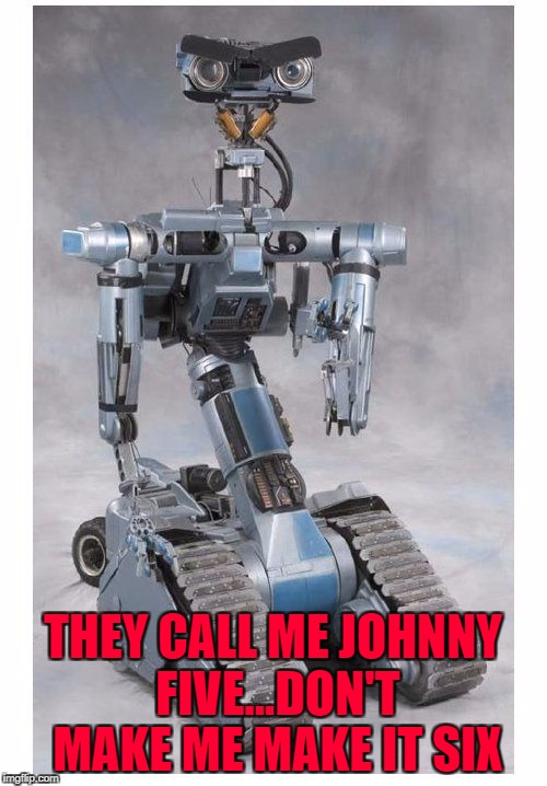 THEY CALL ME JOHNNY FIVE...DON'T MAKE ME MAKE IT SIX | made w/ Imgflip meme maker