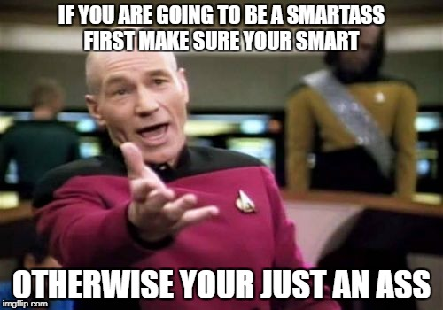 Picard Wtf Meme | IF YOU ARE GOING TO BE A SMARTASS FIRST MAKE SURE YOUR SMART OTHERWISE YOUR JUST AN ASS | image tagged in memes,picard wtf | made w/ Imgflip meme maker