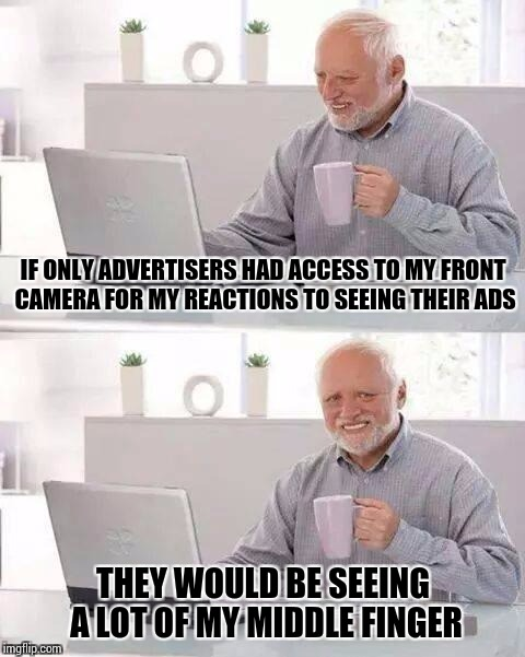 I'll just be at the back of the bus, flipping off my Samsung | IF ONLY ADVERTISERS HAD ACCESS TO MY FRONT CAMERA FOR MY REACTIONS TO SEEING THEIR ADS THEY WOULD BE SEEING A LOT OF MY MIDDLE FINGER | image tagged in memes,hide the pain harold,middle finger,ads | made w/ Imgflip meme maker