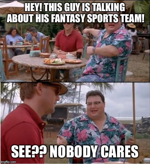 See Nobody Cares Meme | HEY! THIS GUY IS TALKING ABOUT HIS FANTASY SPORTS TEAM! SEE?? NOBODY CARES | image tagged in memes,see nobody cares | made w/ Imgflip meme maker