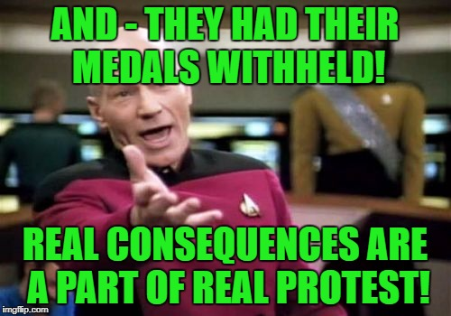 Picard Wtf Meme | AND - THEY HAD THEIR MEDALS WITHHELD! REAL CONSEQUENCES ARE A PART OF REAL PROTEST! | image tagged in memes,picard wtf | made w/ Imgflip meme maker