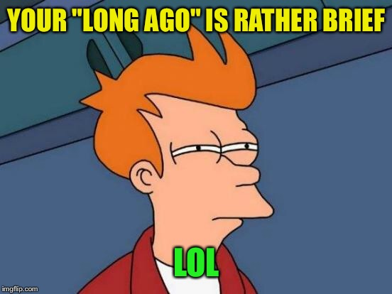 "Futurama Fry Meme | YOUR ""LONG AGO"" IS RATHER BRIEF LOL 