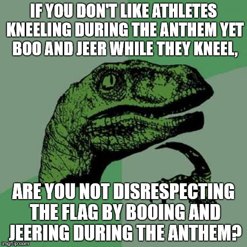 Philosoraptor Meme | IF YOU DON'T LIKE ATHLETES KNEELING DURING THE ANTHEM YET BOO AND JEER WHILE THEY KNEEL, ARE YOU NOT DISRESPECTING THE FLAG BY BOOING AND JE | image tagged in memes,philosoraptor | made w/ Imgflip meme maker
