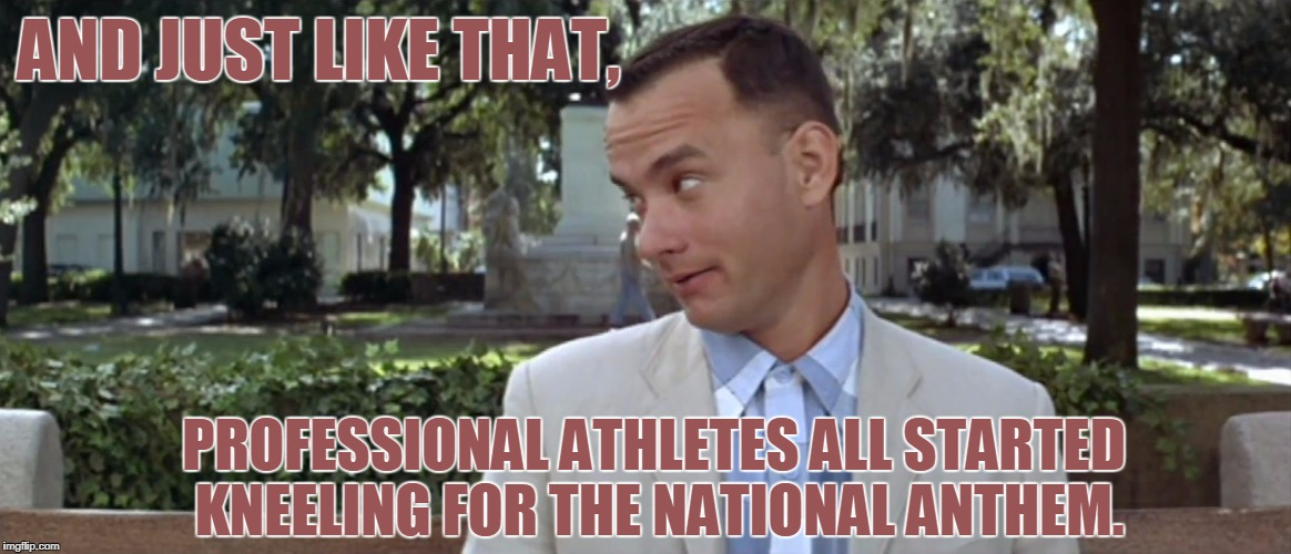 Kneel, Forest, Kneel! | AND JUST LIKE THAT, PROFESSIONAL ATHLETES ALL STARTED KNEELING FOR THE NATIONAL ANTHEM. | image tagged in forest gump,nfl,take a knee | made w/ Imgflip meme maker