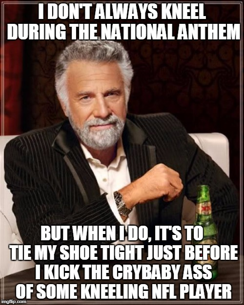 Welcome To The National Fools League | I DON'T ALWAYS KNEEL DURING THE NATIONAL ANTHEM BUT WHEN I DO, IT'S TO TIE MY SHOE TIGHT JUST BEFORE I KICK THE CRYBABY ASS OF SOME KNEELING | image tagged in memes,the most interesting man in the world | made w/ Imgflip meme maker