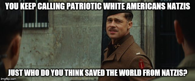YOU KEEP CALLING PATRIOTIC WHITE AMERICANS NATZIS JUST WHO DO YOU THINK SAVED THE WORLD FROM NATZIS? | image tagged in inglorious bastards | made w/ Imgflip meme maker