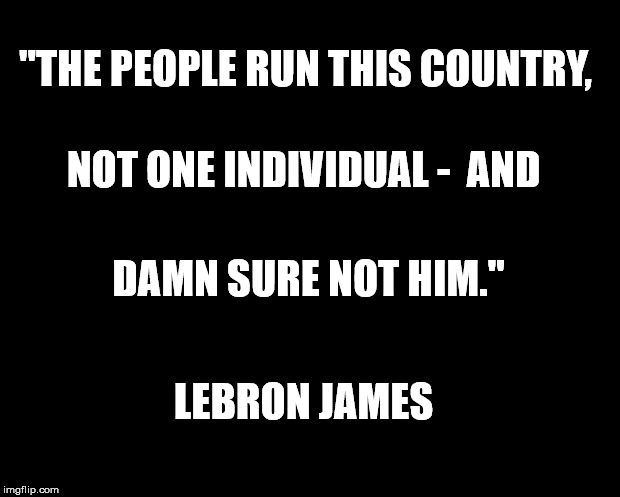 "solid black | ""THE PEOPLE RUN THIS COUNTRY, LEBRON JAMES NOT ONE INDIVIDUAL -  AND DAMN SURE NOT HIM."" 