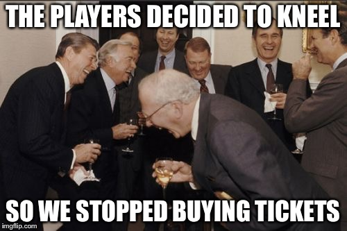 Laughing Men In Suits Meme | THE PLAYERS DECIDED TO KNEEL SO WE STOPPED BUYING TICKETS | image tagged in memes,laughing men in suits | made w/ Imgflip meme maker
