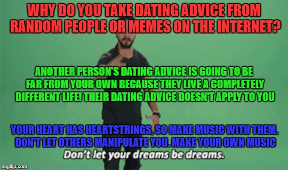 uniquely you |  WHY DO YOU TAKE DATING ADVICE FROM RANDOM PEOPLE OR MEMES ON THE INTERNET? ANOTHER PERSON'S DATING ADVICE IS GOING TO BE FAR FROM YOUR OWN BECAUSE THEY LIVE A COMPLETELY DIFFERENT LIFE! THEIR DATING ADVICE DOESN'T APPLY TO YOU; YOUR HEART HAS HEARTSTRINGS, SO MAKE MUSIC WITH THEM. DON'T LET OTHERS MANIPULATE YOU. MAKE YOUR OWN MUSIC | image tagged in uniquely you,dating,dating advice,love,companionship,relationships | made w/ Imgflip meme maker