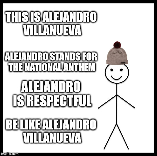 Be Like Bill Meme | THIS IS ALEJANDRO VILLANUEVA ALEJANDRO STANDS FOR THE NATIONAL ANTHEM ALEJANDRO IS RESPECTFUL BE LIKE ALEJANDRO VILLANUEVA | image tagged in memes,be like bill | made w/ Imgflip meme maker