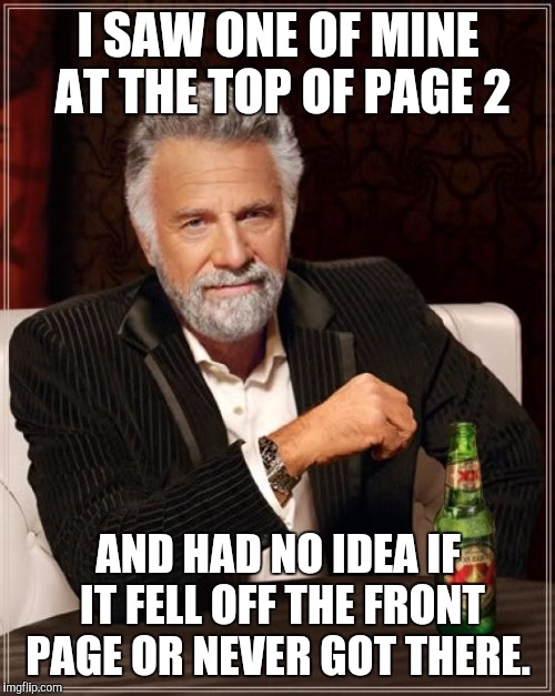 The Most Interesting Man In The World Meme | I SAW ONE OF MINE AT THE TOP OF PAGE 2 AND HAD NO IDEA IF IT FELL OFF THE FRONT PAGE OR NEVER GOT THERE. | image tagged in memes,the most interesting man in the world | made w/ Imgflip meme maker