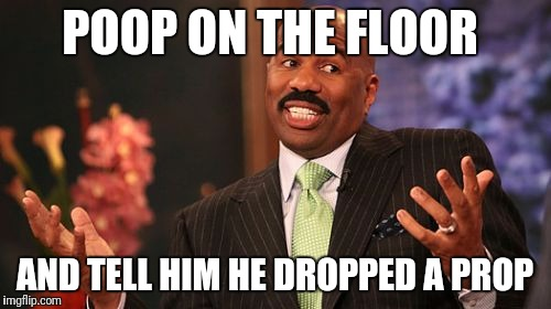 Steve Harvey Meme | POOP ON THE FLOOR AND TELL HIM HE DROPPED A PROP | image tagged in memes,steve harvey | made w/ Imgflip meme maker