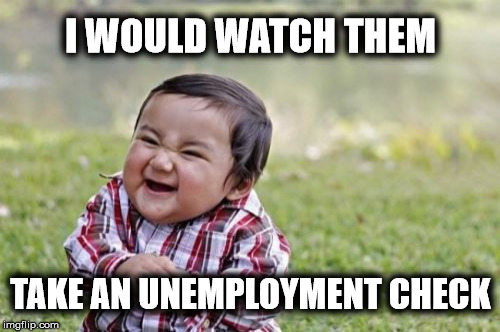 Evil Toddler Meme | I WOULD WATCH THEM TAKE AN UNEMPLOYMENT CHECK | image tagged in memes,evil toddler | made w/ Imgflip meme maker