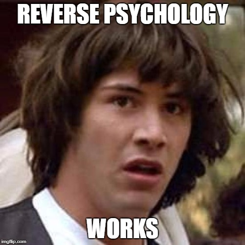 Conspiracy Keanu Meme | REVERSE PSYCHOLOGY WORKS | image tagged in memes,conspiracy keanu | made w/ Imgflip meme maker