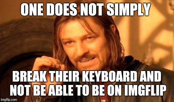 I felt like I should make a meme on my phone because my keyboard on my PC broke. | ONE DOES NOT SIMPLY BREAK THEIR KEYBOARD AND NOT BE ABLE TO BE ON IMGFLIP | image tagged in memes,one does not simply,imgflip,phone | made w/ Imgflip meme maker