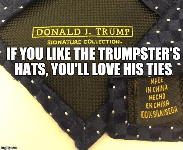 IF YOU LIKE THE TRUMPSTER'S HATS, YOU'LL LOVE HIS TIES | made w/ Imgflip meme maker