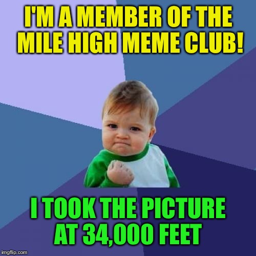Success Kid Meme | I'M A MEMBER OF THE MILE HIGH MEME CLUB! I TOOK THE PICTURE AT 34,000 FEET | image tagged in memes,success kid | made w/ Imgflip meme maker