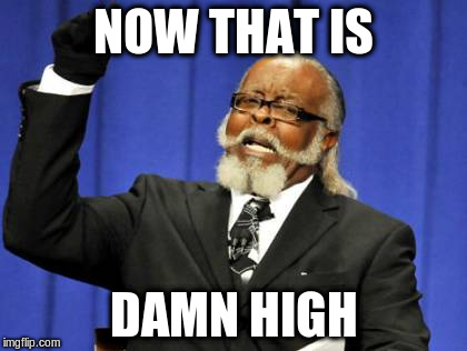 Too Damn High Meme | NOW THAT IS DAMN HIGH | image tagged in memes,too damn high | made w/ Imgflip meme maker