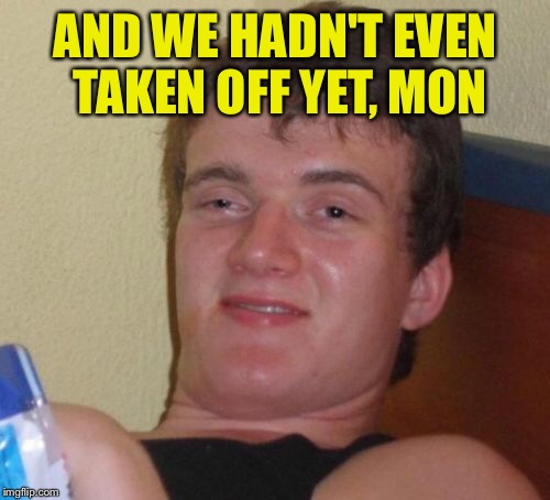 10 Guy Meme | AND WE HADN'T EVEN TAKEN OFF YET, MON | image tagged in memes,10 guy | made w/ Imgflip meme maker